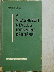 Horváth Lajos - A világnézeti nevelés időszerű kérdései [antikvár]