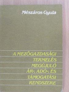 Mészáros Gyula - A mezőgazdasági termelés megújuló ár-, adó-, és támogatási rendszere [antikvár]