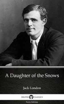 Delphi Classics Jack London, - A Daughter of the Snows by Jack London (Illustrated) [eKönyv: epub, mobi]