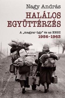 """Nagy András - Halálos együttérzés - A """"magyar ügy"""" és az ENSZ, 1956-1962"""