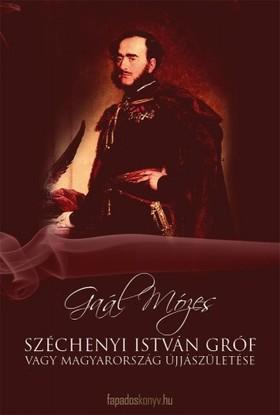 GAÁL MÓZES - Széchenyi István Gróf vagy Magyarország újjászületése [eKönyv: epub, mobi]
