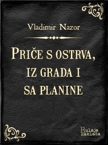 Nazor, Vladimir - Prièe s ostrva, iz grada i sa planine [eKönyv: epub, mobi]