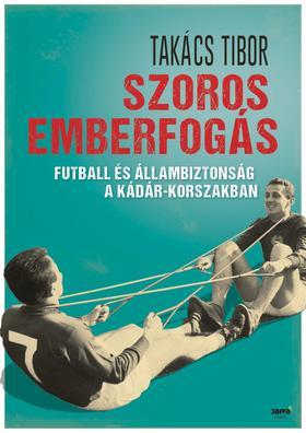 TAKÁCS TIBOR - Szoros emberfogás - Futball és állambiztonság a Kádár-korszakban