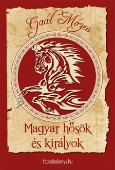 GAÁL MÓZES - Magyar hősök és királyok [eKönyv: epub, mobi]