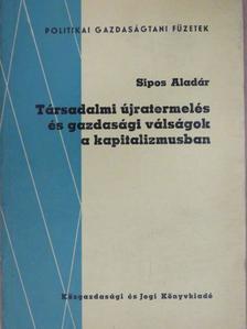 Sipos Aladár - Társadalmi újratermelés és gazdasági válságok a kapitalizmusban [antikvár]