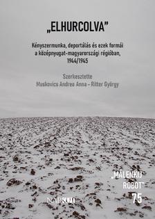 """Muskovics Andrea Anna - Ritter György szerk. - """"Elhurcolva"""" - Kényszermunka, deportálás és ezek formái a középnyugat-magyarországi régióban 1944/1945"""