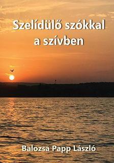 Balozsa Papp László - Szelídülő szókkal a szívben