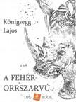 Lajos Königsegg - A fehér orrszarvú [eKönyv: epub, mobi]