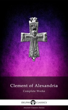 Alexandria Clement of - Delphi Complete Works of Clement of Alexandria (Illustrated) [eKönyv: epub, mobi]