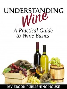 House My Ebook Publishing - Understanding Wine - A Practical Guide to Wine Basics [eKönyv: epub, mobi]