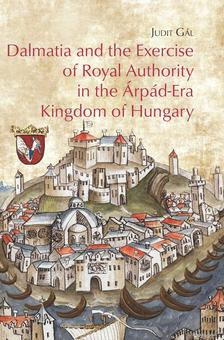Judit Gál - Dalmatia and the Exercise of Royal Authority in the Árpád-Era Kingdom of Hungary