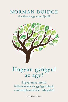 Norman Doidge - Hogyan gyógyul az agy? - Figyelemre méltó felfedezések és gyógyulások a neuroplaszticitás világából