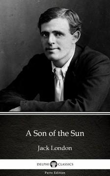 Delphi Classics Jack London, - A Son of the Sun by Jack London (Illustrated) [eKönyv: epub, mobi]