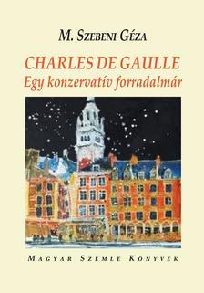 M. Szebeni Géza - CHARLES DE GAULLE - Egy konzervatív forradalmár