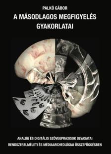 Palkó Gábor - A másodlagos megfigyelés gyakorlatai - Analóg és digitális szövegpraxisok olvasatai rendszerelméleti és médiaarcheológiai összefüggésben