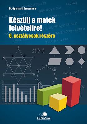 DR. Gyarmati Zsuzsa - KÉSZÜLJ A MATEK FELVÉTELIRE!  6. OSZTÁLYOSOK RÉSZÉRE -  2. JAV. KIAD.