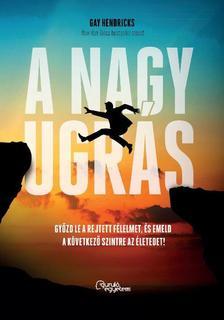 Gay Hendricks - A nagy ugrás - Győzd le a rejtett félelmet, és emeld a következő szintre az életed!