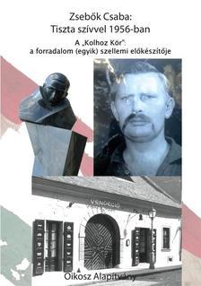 """Dr. Zsebők Csaba- Nagy Ervin - Dr. Bence Lajos - Tiszta szívvel 1956-ban - A """"Kolhoz kör"""": a forradalom (egyik) szellemi előkészítője"""