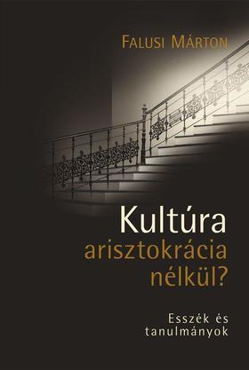 Falusi Márton - Kultúra arisztokrácia nélkül? - Esszék és tanulmányok