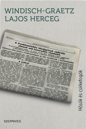 Windisch-Graetz Lajos herceg - Hősök és csirkefogók - Megélt világtörténelem 1899-1964