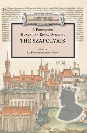 Pál Fodor-Szabolcs Varga - A Forgotten Hungarian Royal Dynasty: the Szapolyais