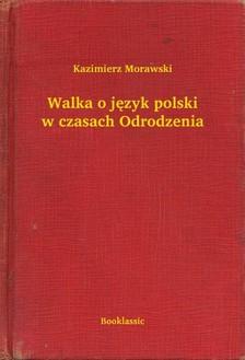 Morawski Kazimierz - Walka o jêzyk polski w czasach Odrodzenia [eKönyv: epub, mobi]