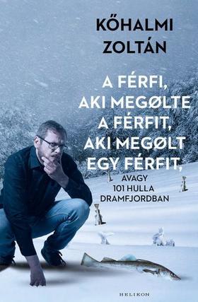 Kőhalmi Zoltán - A férfi, aki megölte a férfit, aki megölt egy férfit - avagy 101 hulla Dramfjordban