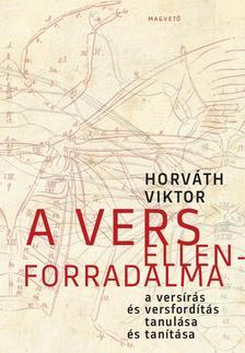 HORVÁTH VIKTOR - A vers ellenforradalma - A versírás és versfordítás tanulása és tanítása -