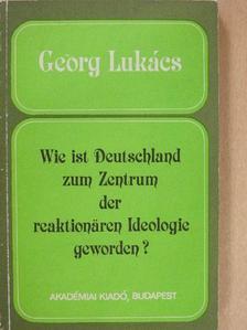 Georg Lukács - Wie ist Deutschland zum Zentrum der reaktionären Ideologie geworden? [antikvár]