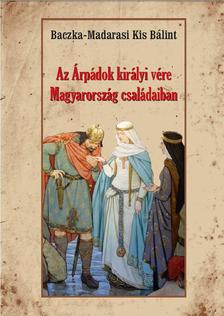 Baczka-Madarasi Kis Bálint - Az Árpádok királyi vére Magyarország családaiban