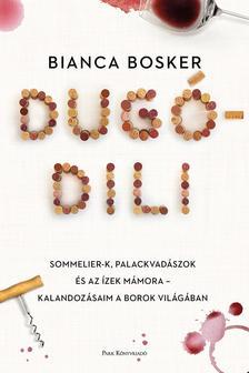 Bosker, Bianca - Dugódili - Sommelier-k, palackvadászok és az ízek mámora -  kalandozásaim a borok világában