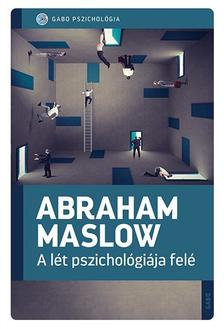 Abraham Maslow - A lét pszichológiája felé