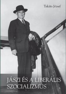 Takáts József - Jászi és a liberális szocializmus. Eszmetörténeti tanulmányok