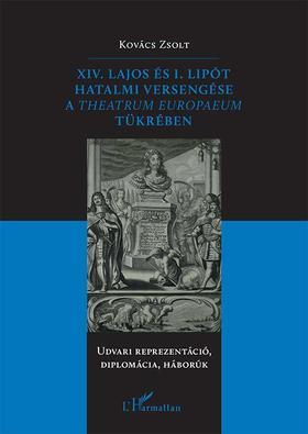 Kovács Zsolt - XIV. Lajos és I. Lipót hatalmi versengése a Theatrum Europaeum tükrében - Udvari reprezentáció, diplomácia, háborúk