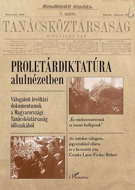 Csonka Laura-Fiziker Róbert - Proletárdiktatúra alulnézetben - Válogatott levéltári dokumentumok a Magyarországi Tanácsköztársaság időszakából