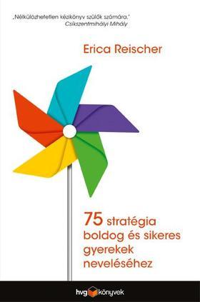 Erica Reischer - 75 stratégia boldog és sikeres gyerekek neveléséhez