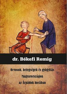Dr. Békefi Remig - Orvosok, betegségek és gyógyítás Magyarországon az Árpádok korában