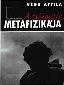 Végh Attila - A süllyedés metafizikája [antikvár]