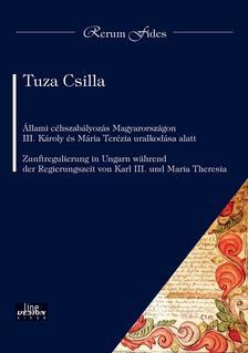 Tuza Csilla - Állami céhszabályozás Magyarországon III. Károly és Mária Terézia uralkodása alatt Zunftregulierung in Ungarn wahrend der Regierungszeit von Karl III.