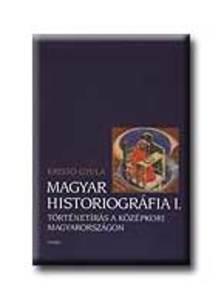 Kristó Gyula - Magyar historiográfia I. Történetírás a középkori...