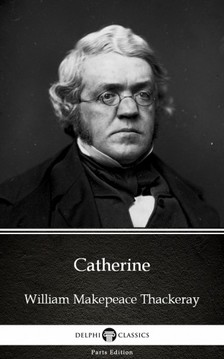 Delphi Classics William Makepeace Thackeray, - Catherine by William Makepeace Thackeray (Illustrated) [eKönyv: epub, mobi]