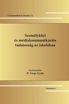 Szerk. H. Varga Gyula - Személyközi és médiakommunikációs tudatosság az iskolában