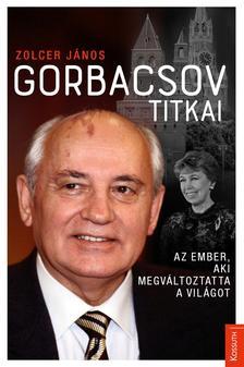 ZOLCER JÁNOS - Gorbacsov titkai - Az ember, aki megváltoztatta a világot