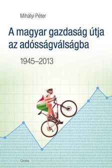 MIHÁLYI PÉTER - A magyar gazdaság útja az adósságválságba 1945-2013 [antikvár]