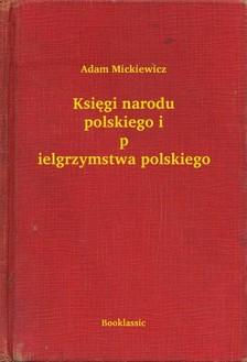 Adam Mickiewicz - Ksiêgi narodu polskiego i pielgrzymstwa polskiego [eKönyv: epub, mobi]