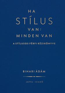 Bihari Ádám - Ha stílus van: minden van - A stílusos férfi kézikönyve [eKönyv: epub, mobi]