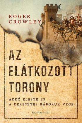 Roger Crowley - Az Elátkozott torony - Akkó eleste és a keresztes háborúk vége