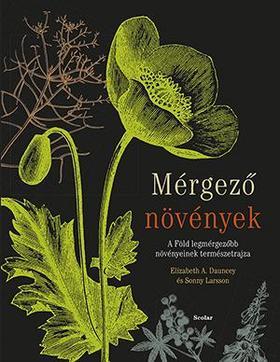 Elizabeth A. Dauncey - Sonny Larsson - Mérgező növények - A Föld legmérgezőbb növényeinek természetrajza