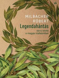 Milbacher Róbert - Legendahántás - 50+1 tévhit a magyar irodalomban