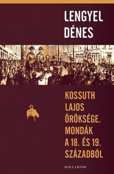 Lengyel Dénes - Kossuth Lajos öröksége. Mondák a 18. és 19. századból